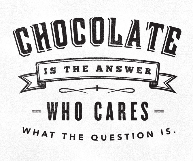 // Chocolate Is The Answer. What Cares What The Question Is.