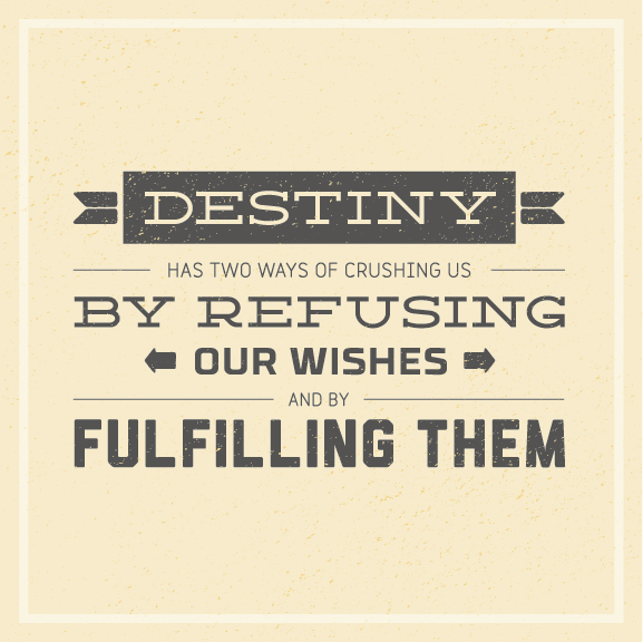 // Destiny has two way of crushing us. By refusing our wishes and by fulfilling them.