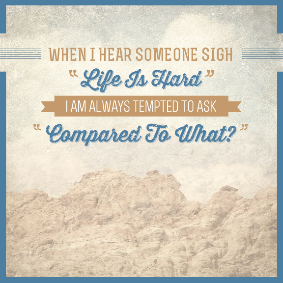 """// When I Hear Someone Sigh """"Life Is Hard"""", I Am Always Tempted To Ask """"Compared To What?"""""""