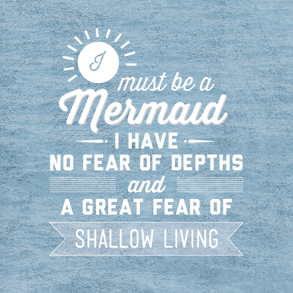 // I Must Be A Mermaid. I Have No Fear Of Depths And A Great Fear Of Shallow Living