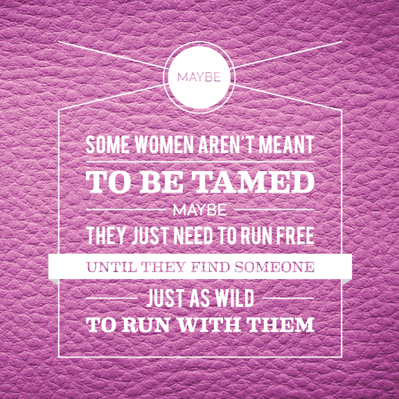 // Maybe Some Women Aren't Meant To Be Tamed. Maybe They Just Need To Run Free Until They Find Someone Just As Wild To Run With Them.