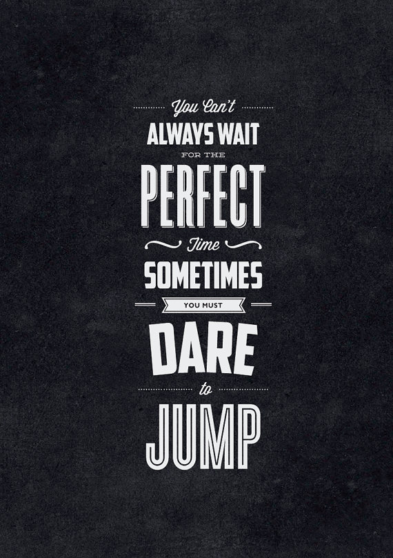 // You Can't Always Wait for the Perfect Time. Sometimes You Must Dare to Jump