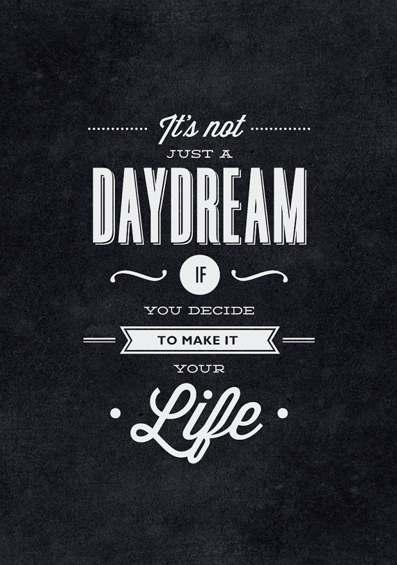 // It's Not Just a Daydream If You Decide to Make it Your Life