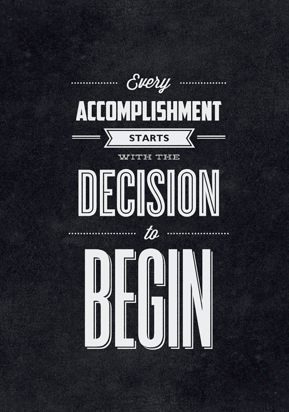 // Every Accomplishment Starts With The Decision to Begin