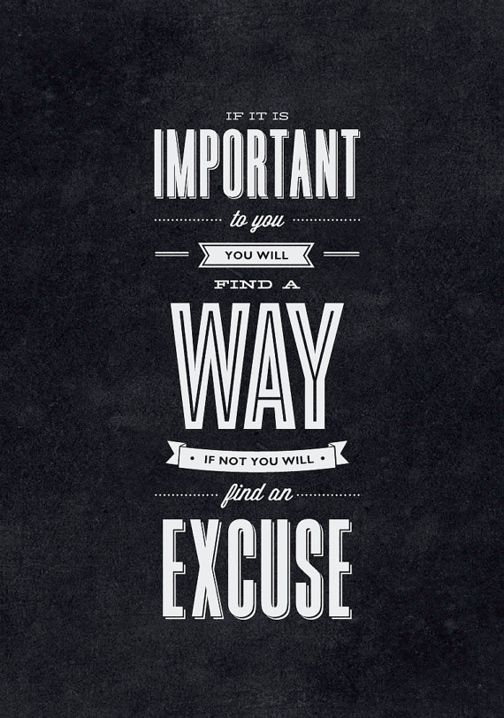 // If It Is Important to You, You Will FInd a Way. If Not You Will Find an Excuse