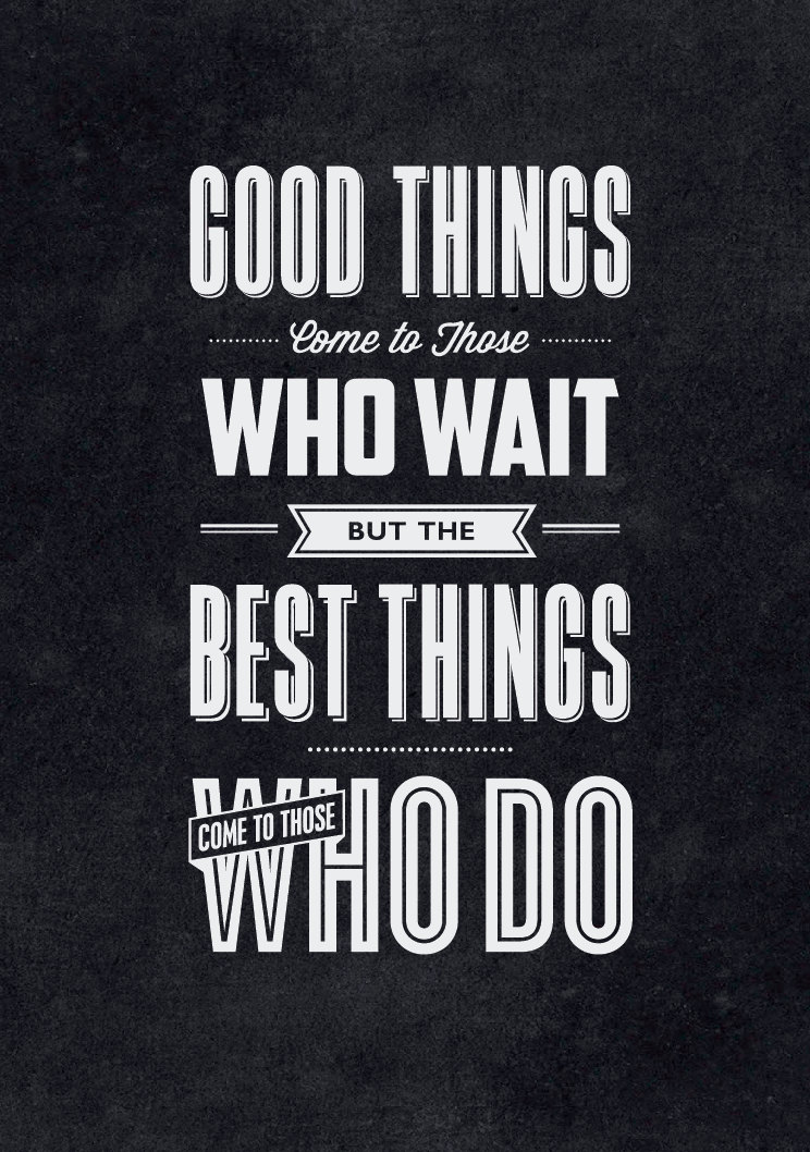 // Good Things Come to Those Who Wait. But the Best Things Come to Those Who Do