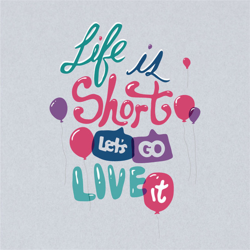// Life Is Short Lets Go Live It