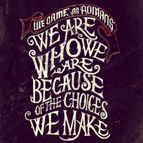 // We Are Who We Are Because Of The Choices We Make