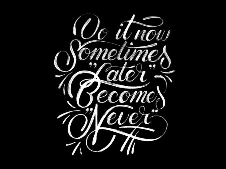 // Do It Now. Sometimes Later Becomes Never