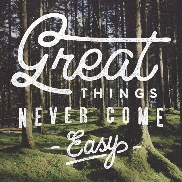 // Great Things Never Come Easy