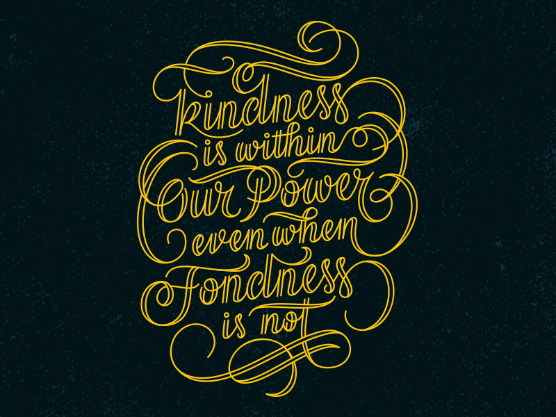// Kindness Is Within Our Power Even When Fondness Is Not