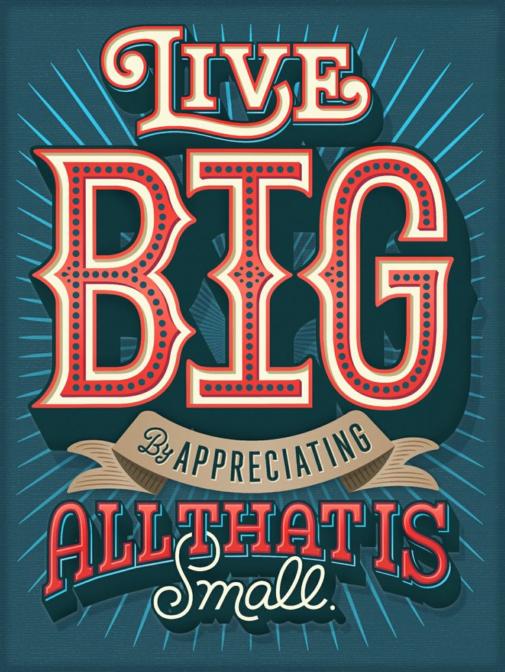 // Live Big By Appreciating All That Is Small
