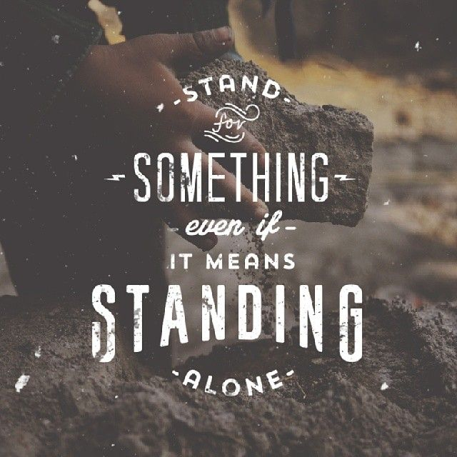 // Stand For Something Even If You're Standing Alone