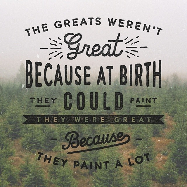 // The Greats Were't Great Because At Birth They Could Paint...