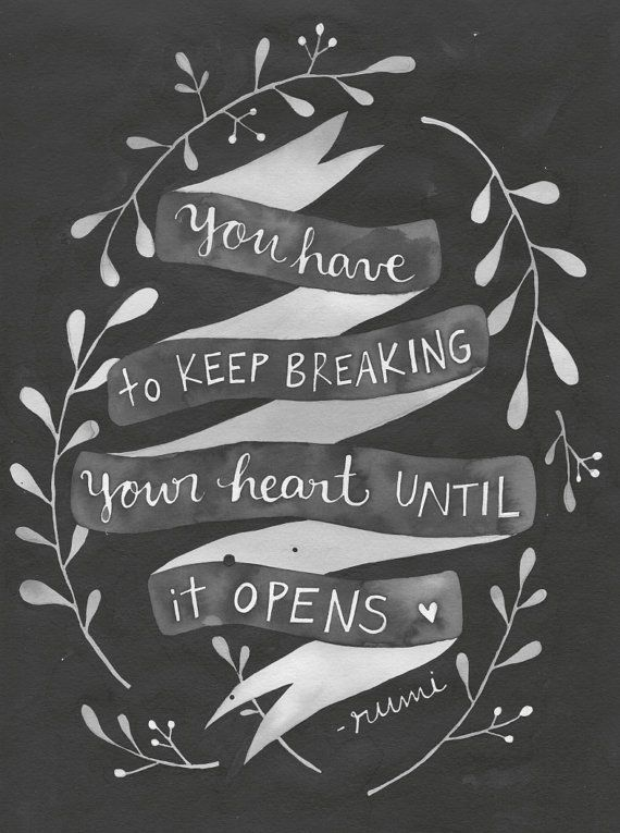 // You Have To Keep Breaking Your Heart Until It Opens