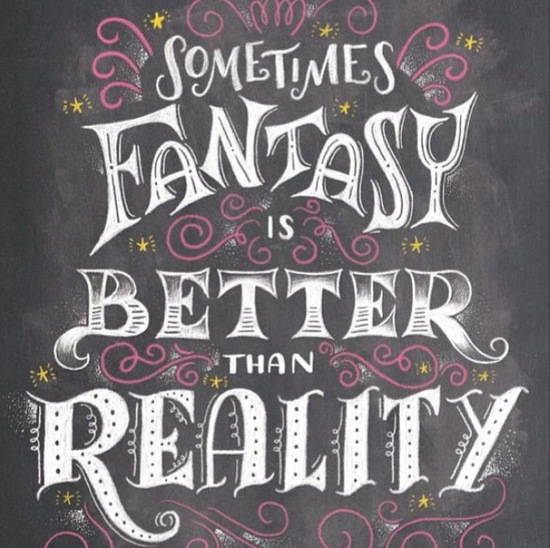 // Sometime Fantasy Is Better Than Reality