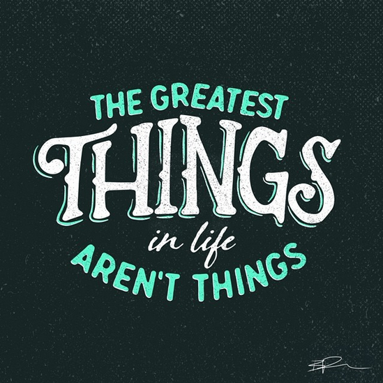 // The Greatest Things In Life Aren't Things