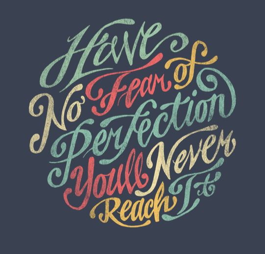 // Have No Fear of Perfection. You'll Never Reach It