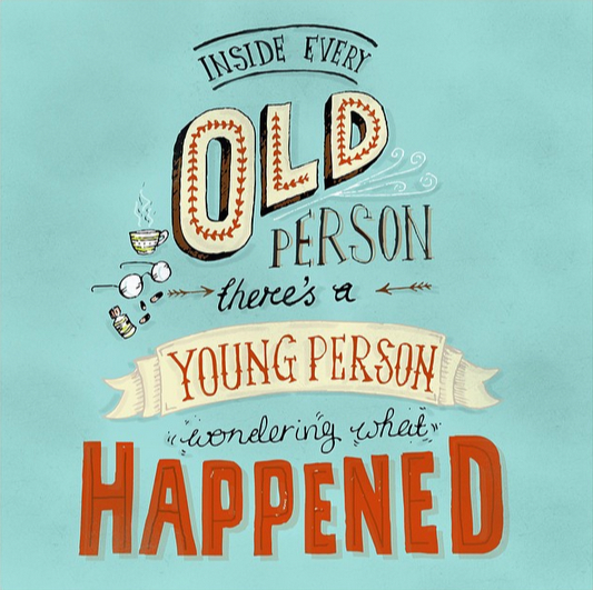 // Inside Every Old Person There's A Young Person Wondering What Happened