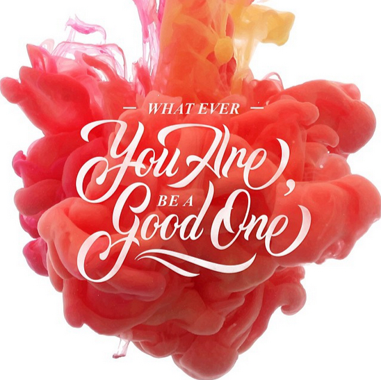 // What Ever You Are, Be A Good One