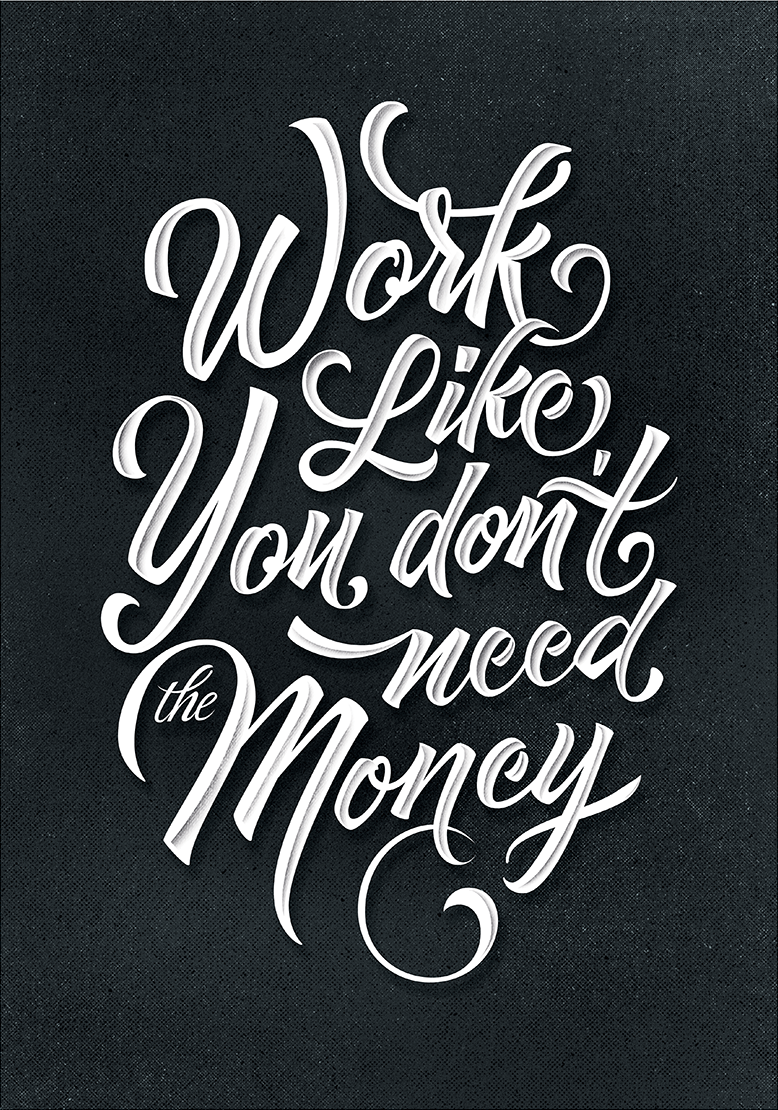 // Work Like You Don't Need The Money