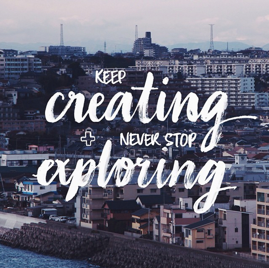 // Keep Creating + Never Stop Exploring